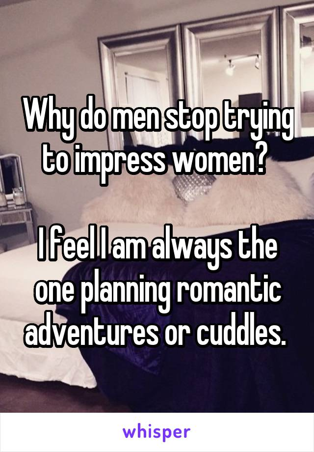 Why do men stop trying to impress women?   I feel I am always the one planning romantic adventures or cuddles.