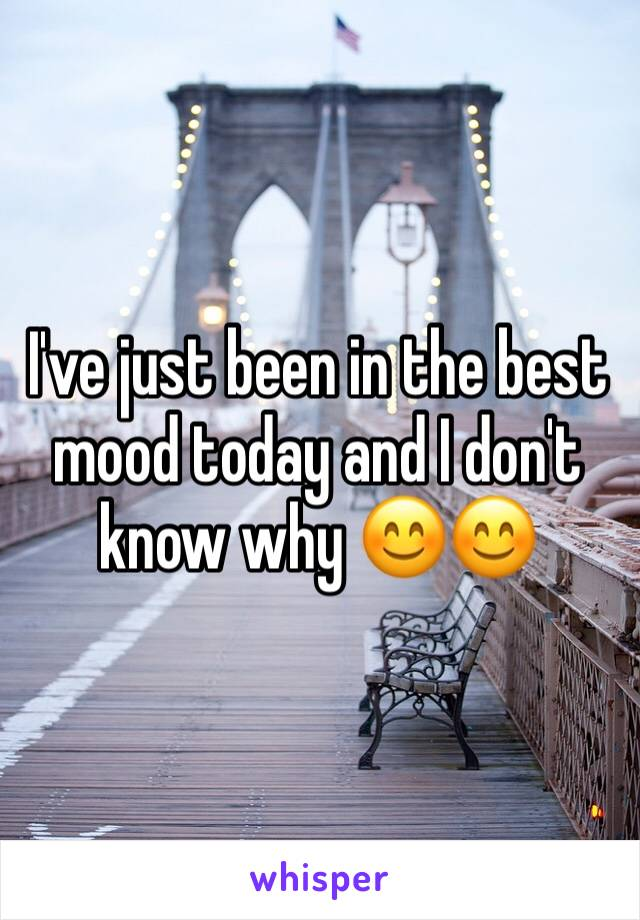 I've just been in the best mood today and I don't know why 😊😊