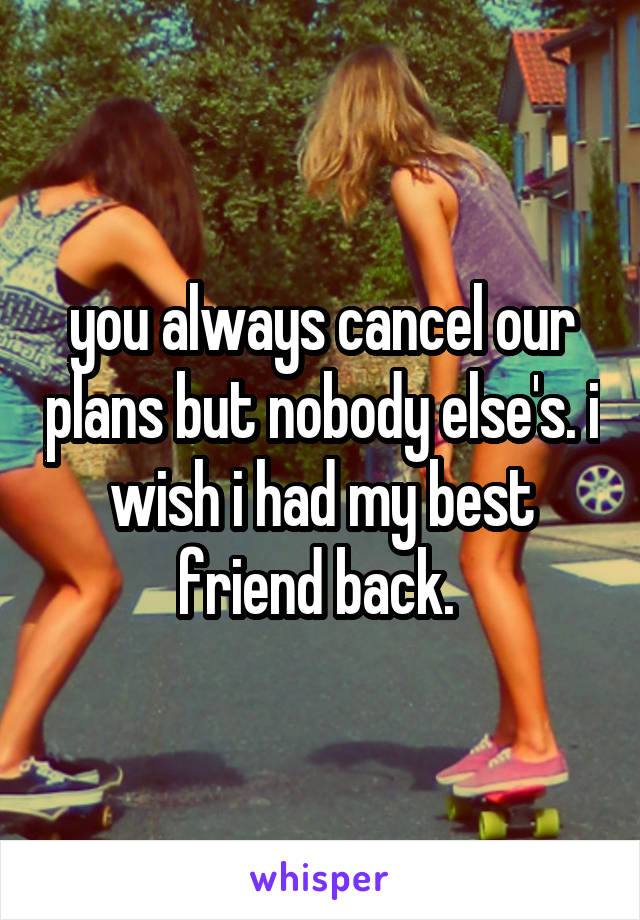 you always cancel our plans but nobody else's. i wish i had my best friend back.