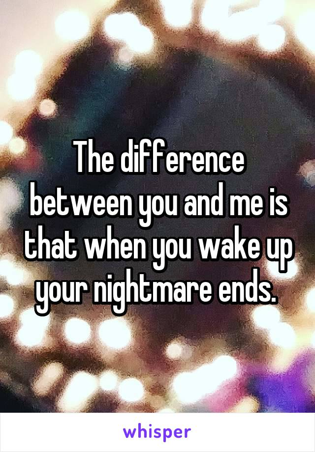 The difference between you and me is that when you wake up your nightmare ends.