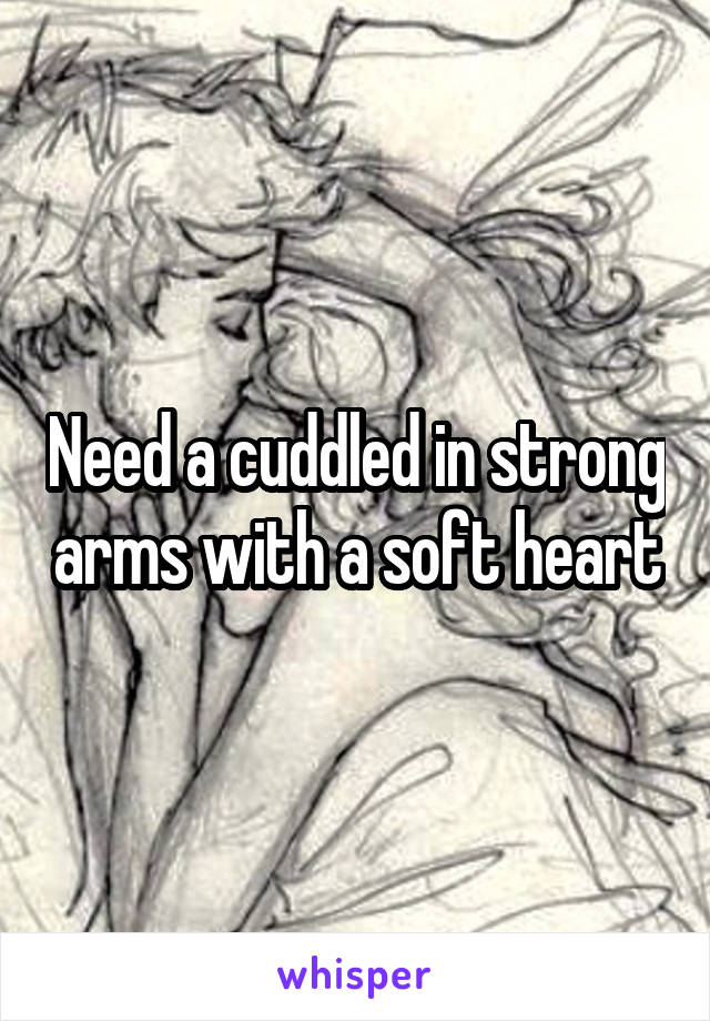 Need a cuddled in strong arms with a soft heart