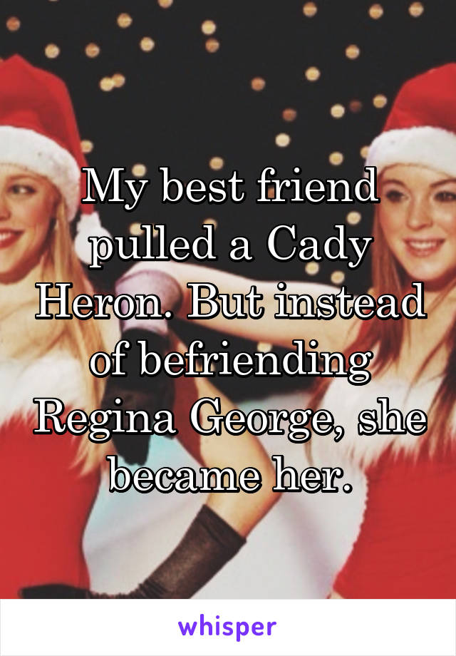 My best friend pulled a Cady Heron. But instead of befriending Regina George, she became her.