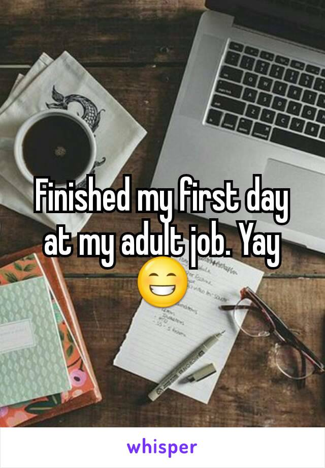 Finished my first day at my adult job. Yay😁