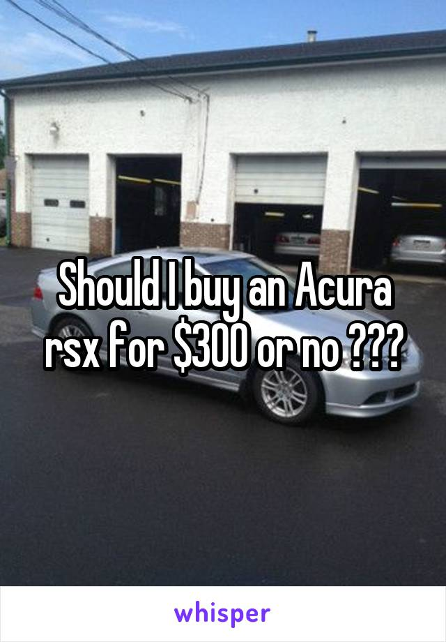 Should I buy an Acura rsx for $300 or no ???