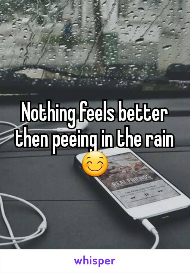 Nothing feels better then peeing in the rain 😊