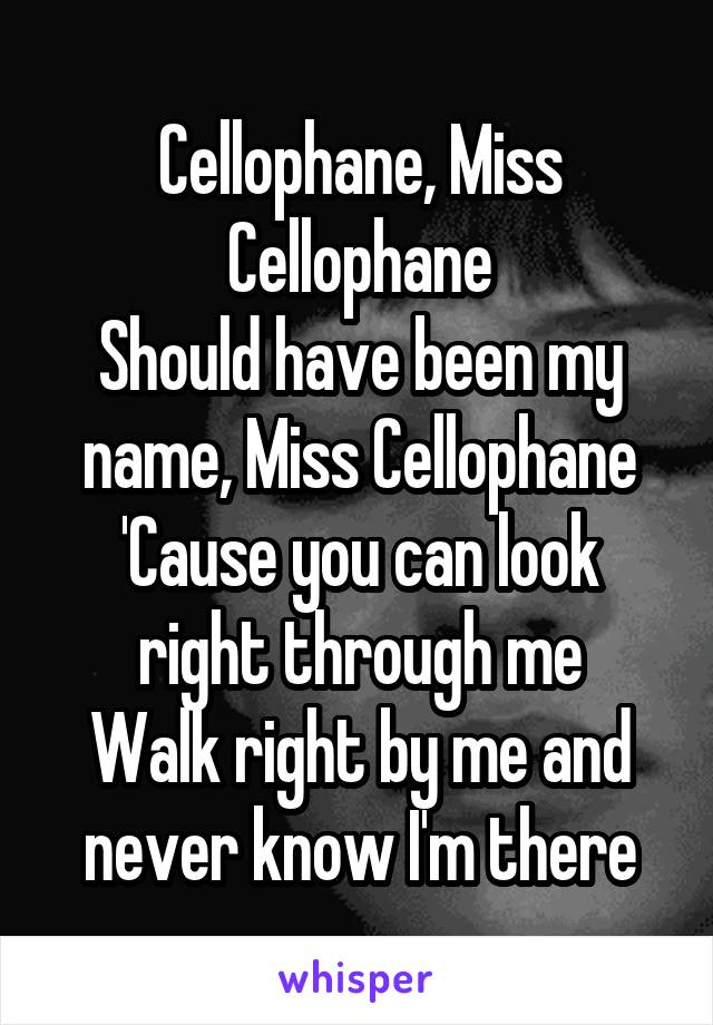 Cellophane, Miss Cellophane Should have been my name, Miss Cellophane 'Cause you can look right through me Walk right by me and never know I'm there