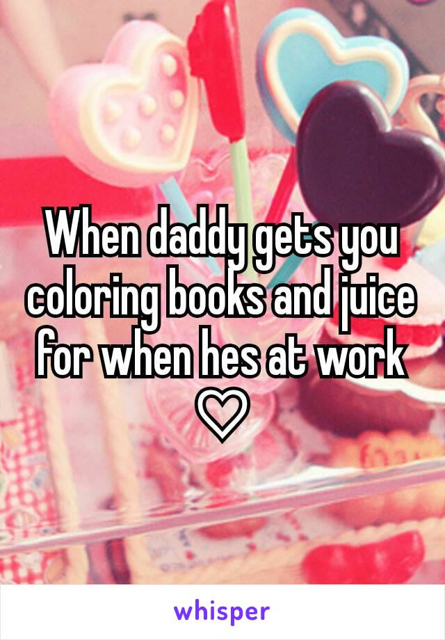When daddy gets you coloring books and juice for when hes at work ♡