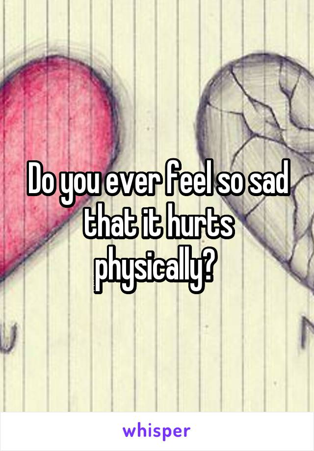 Do you ever feel so sad that it hurts physically?