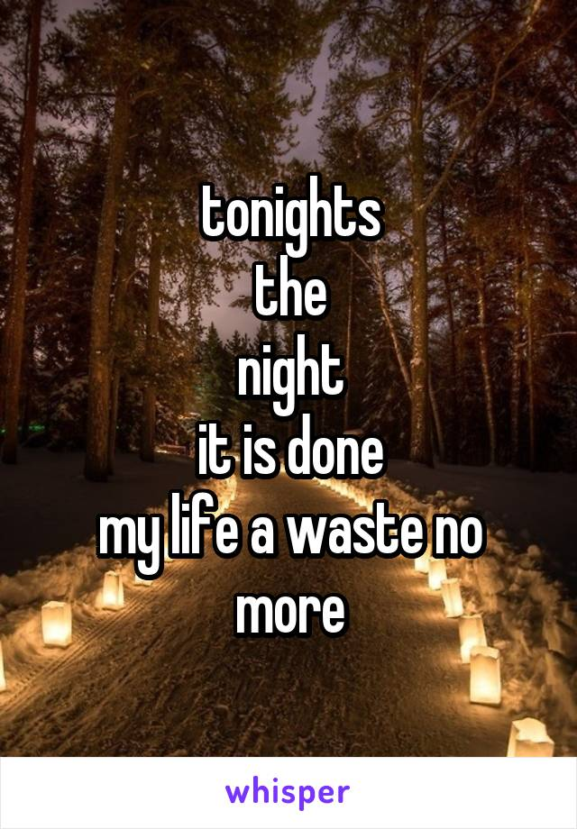 tonights the night it is done my life a waste no more