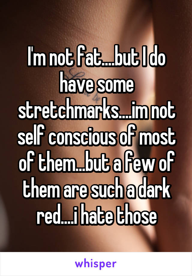 I'm not fat....but I do have some stretchmarks....im not self conscious of most of them...but a few of them are such a dark red....i hate those
