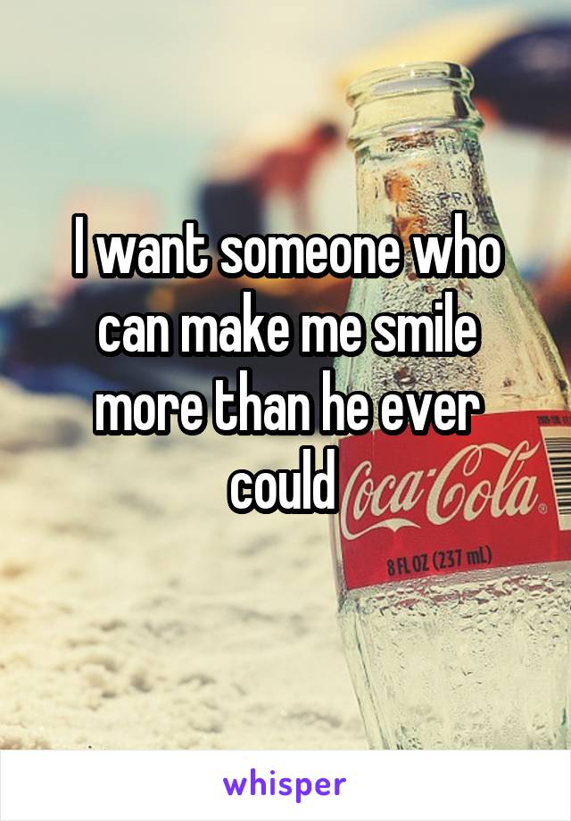 I want someone who can make me smile more than he ever could