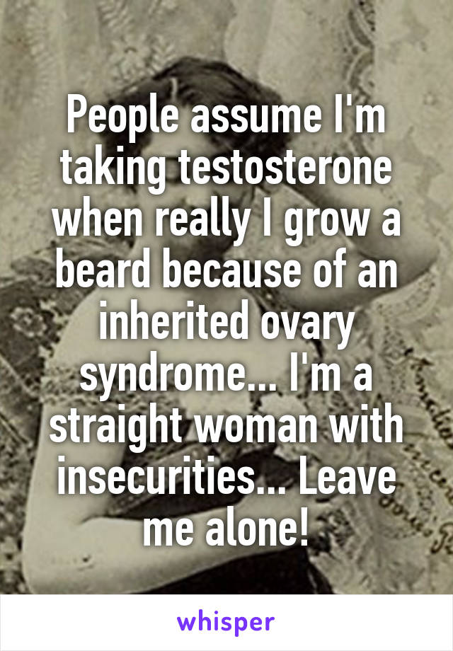 People assume I'm taking testosterone when really I grow a beard because of an inherited ovary syndrome... I'm a straight woman with insecurities... Leave me alone!