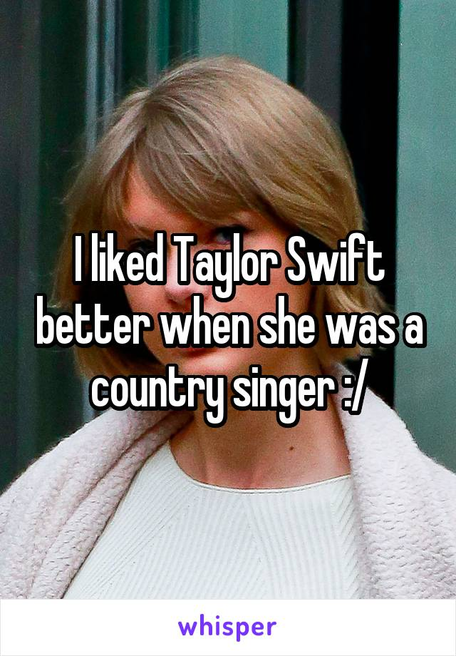 I liked Taylor Swift better when she was a country singer :/