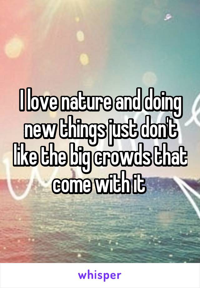 I love nature and doing new things just don't like the big crowds that come with it