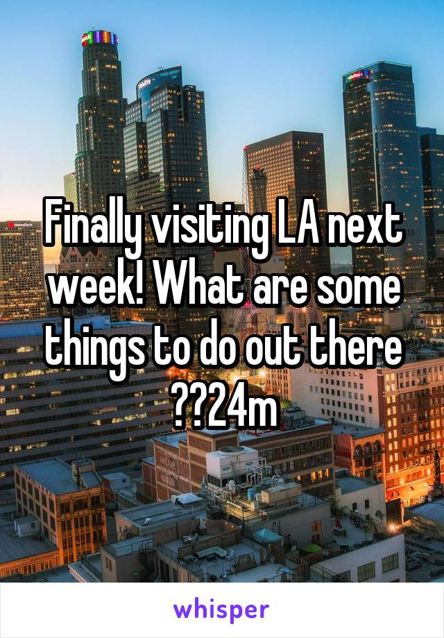 Finally visiting LA next week! What are some things to do out there ??24m