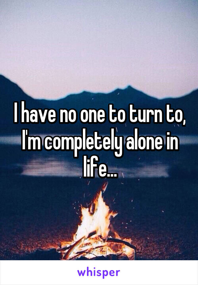 I have no one to turn to, I'm completely alone in life...