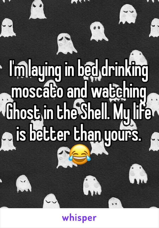 I'm laying in bed drinking moscato and watching Ghost in the Shell. My life is better than yours. 😂
