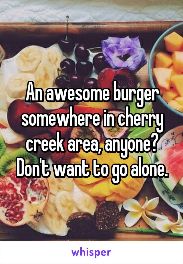 An awesome burger somewhere in cherry creek area, anyone? Don't want to go alone.