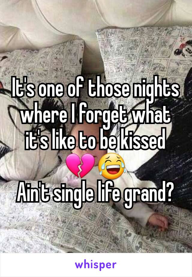 It's one of those nights where I forget what it's like to be kissed 💔😂 Ain't single life grand?