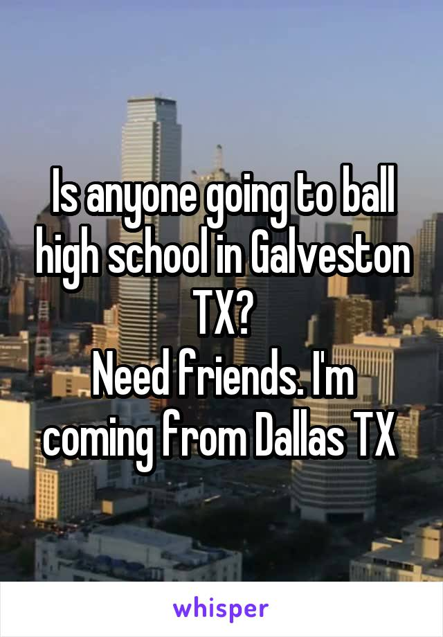 Is anyone going to ball high school in Galveston TX? Need friends. I'm coming from Dallas TX