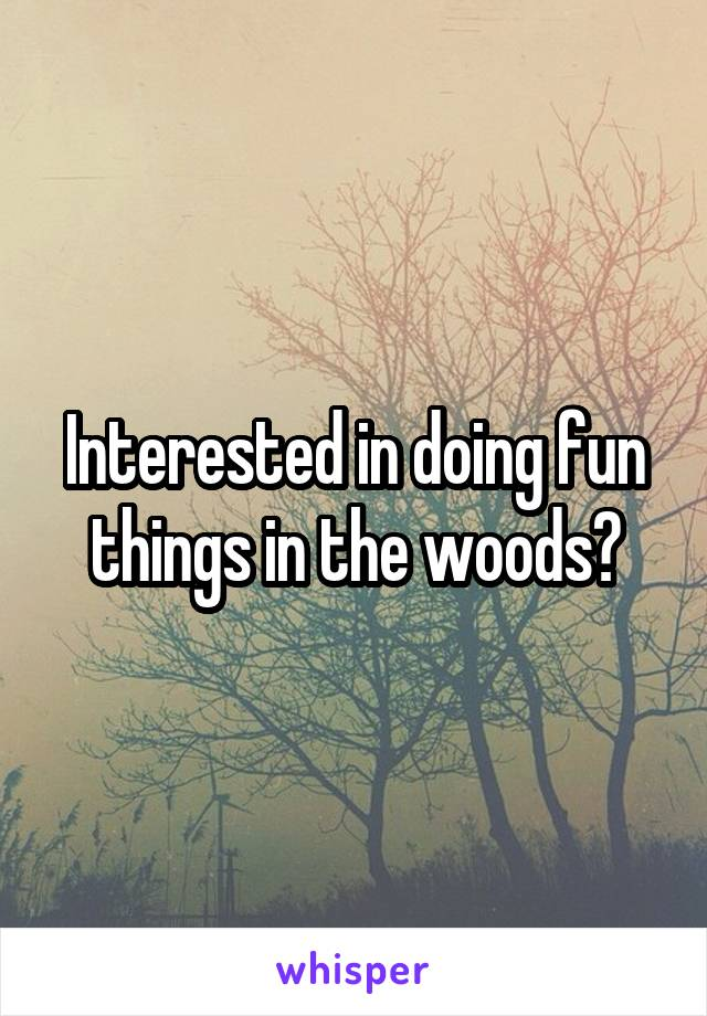 Interested in doing fun things in the woods?