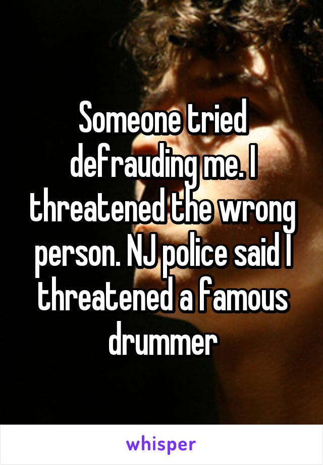 Someone tried defrauding me. I threatened the wrong person. NJ police said I threatened a famous drummer