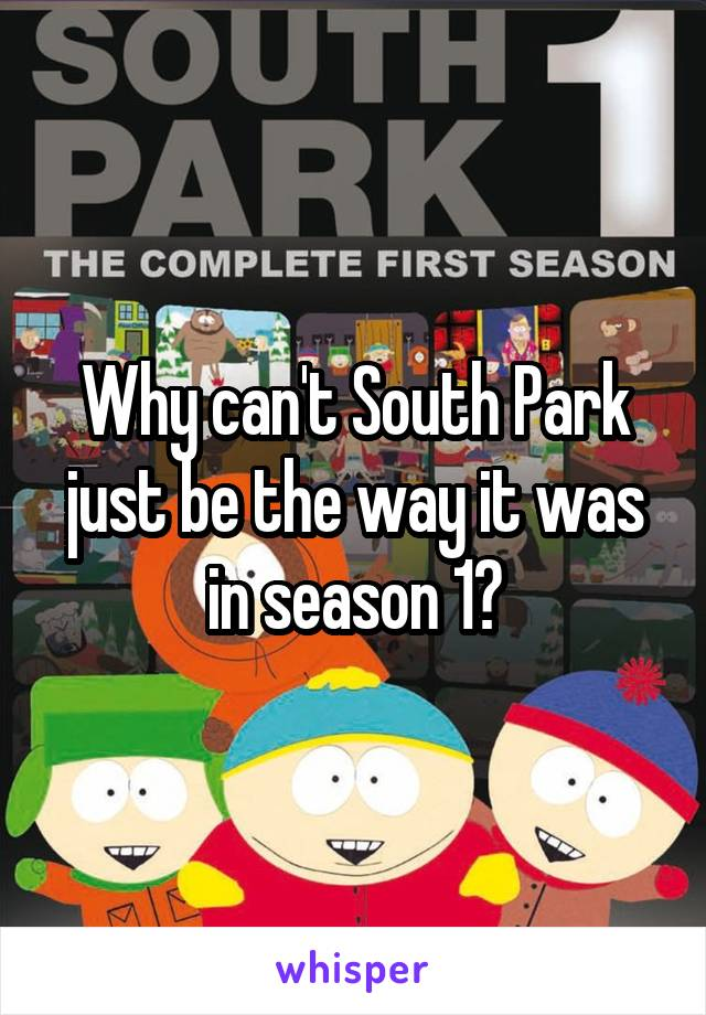 Why can't South Park just be the way it was in season 1?