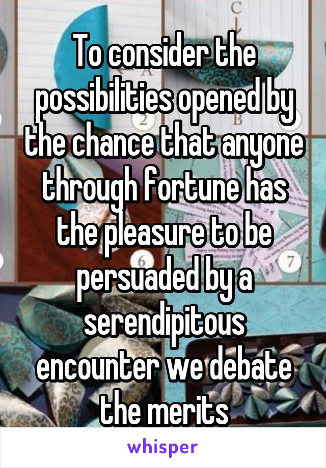 To consider the possibilities opened by the chance that anyone through fortune has the pleasure to be persuaded by a serendipitous encounter we debate the merits