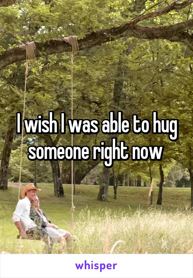 I wish I was able to hug someone right now