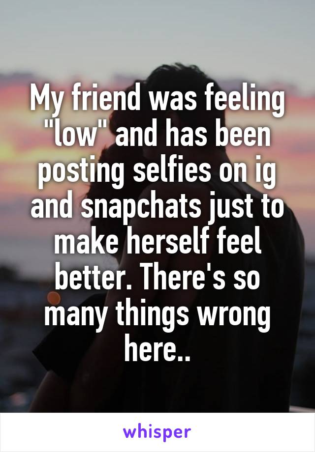 """My friend was feeling """"low"""" and has been posting selfies on ig and snapchats just to make herself feel better. There's so many things wrong here.."""