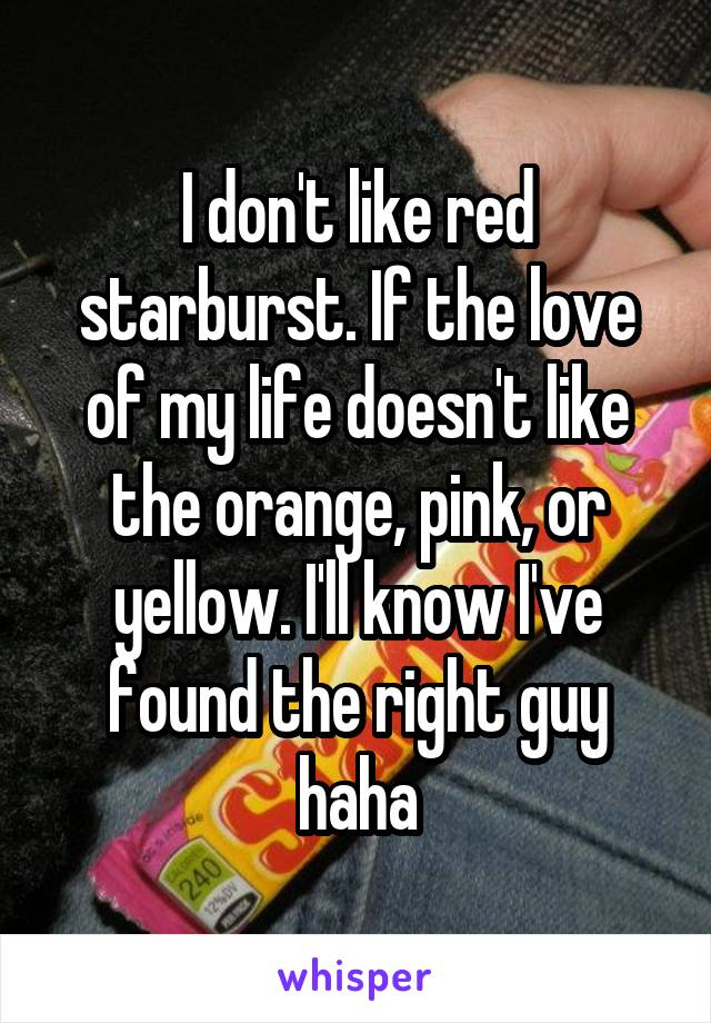 I don't like red starburst. If the love of my life doesn't like the orange, pink, or yellow. I'll know I've found the right guy haha