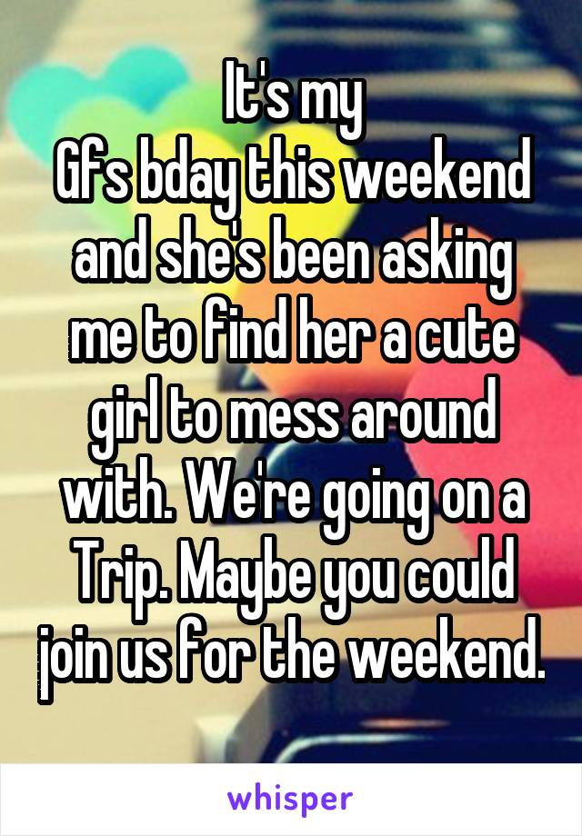 It's my Gfs bday this weekend and she's been asking me to find her a cute girl to mess around with. We're going on a Trip. Maybe you could join us for the weekend.