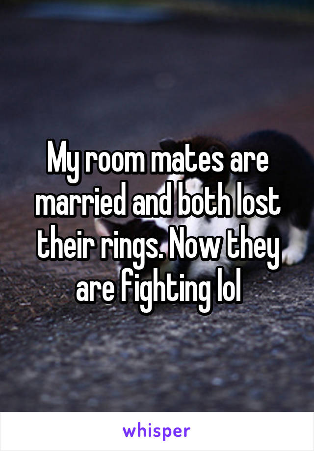 My room mates are married and both lost their rings. Now they are fighting lol
