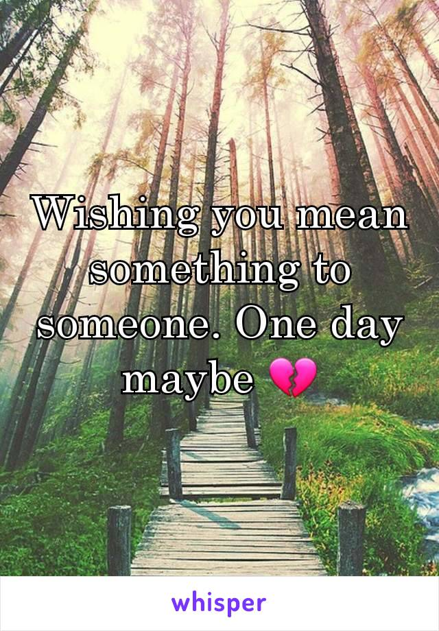 Wishing you mean something to someone. One day maybe 💔