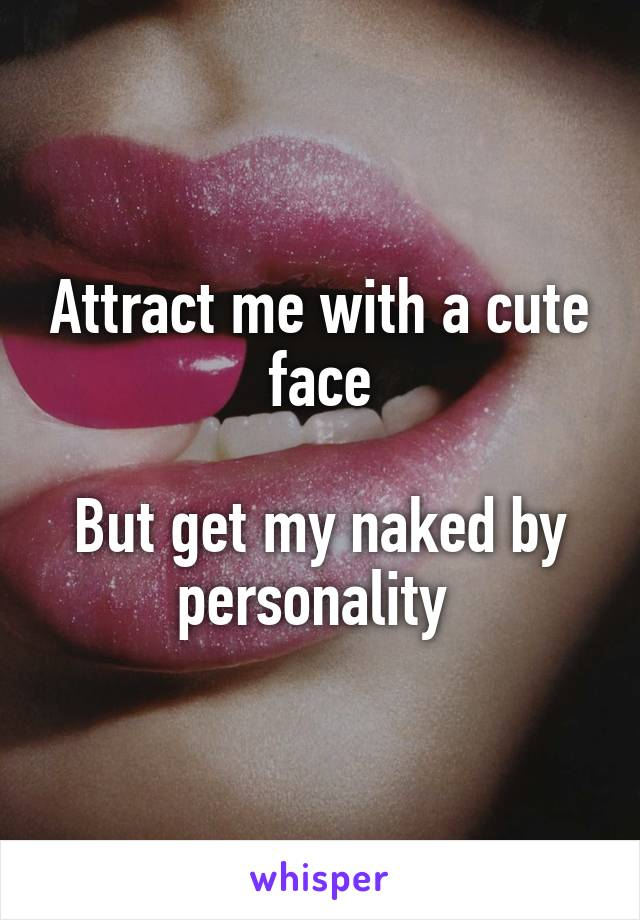 Attract me with a cute face  But get my naked by personality