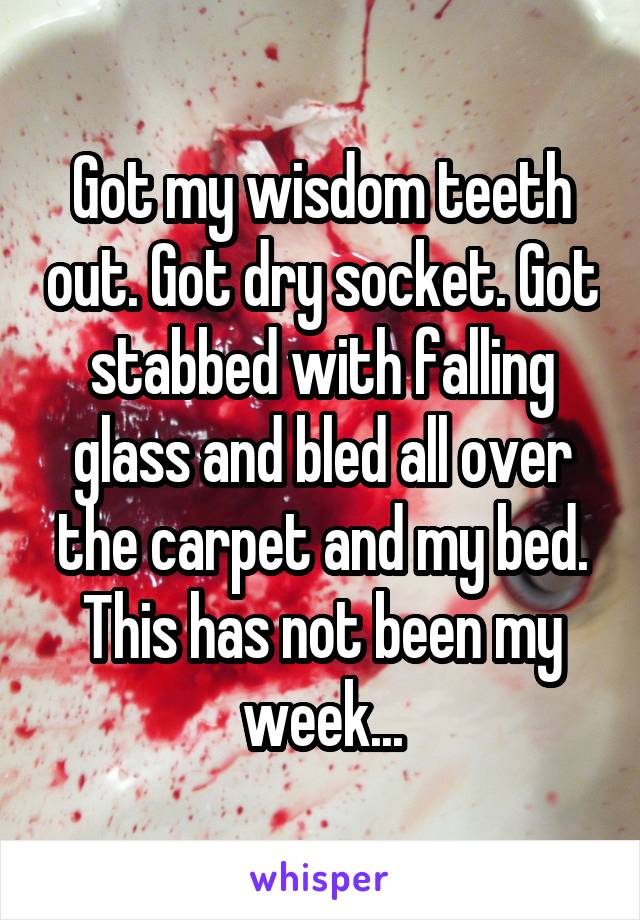 Got my wisdom teeth out. Got dry socket. Got stabbed with falling glass and bled all over the carpet and my bed. This has not been my week...