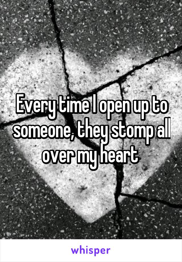 Every time I open up to someone, they stomp all over my heart