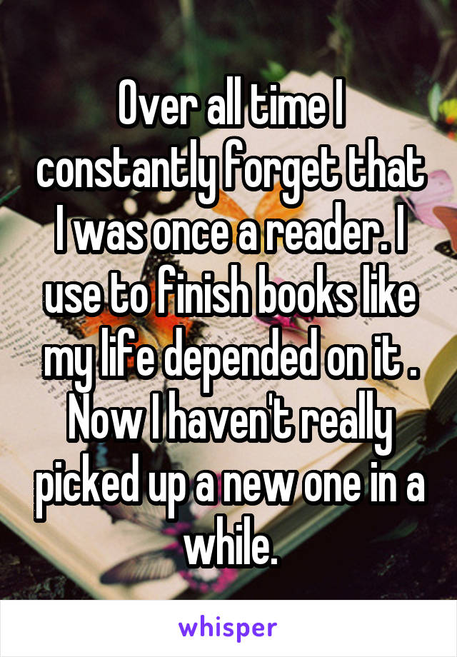 Over all time I constantly forget that I was once a reader. I use to finish books like my life depended on it . Now I haven't really picked up a new one in a while.