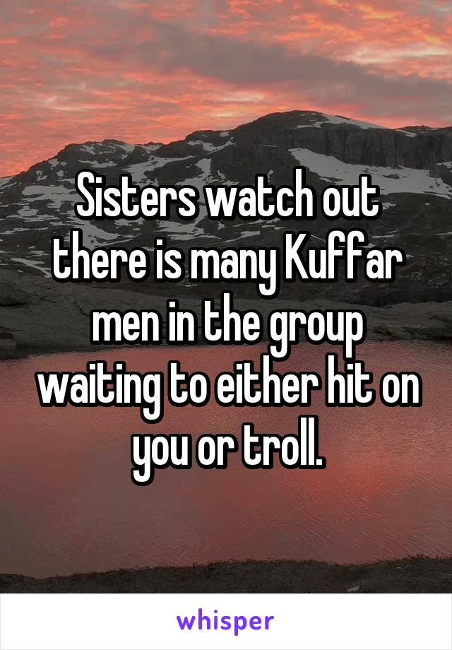 Sisters watch out there is many Kuffar men in the group waiting to either hit on you or troll.