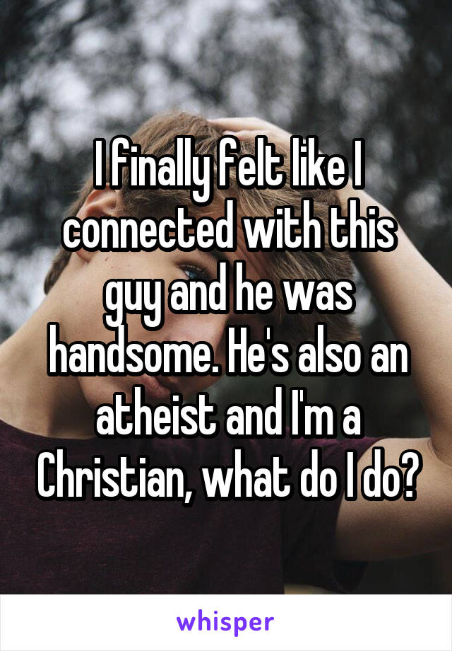 I finally felt like I connected with this guy and he was handsome. He's also an atheist and I'm a Christian, what do I do?