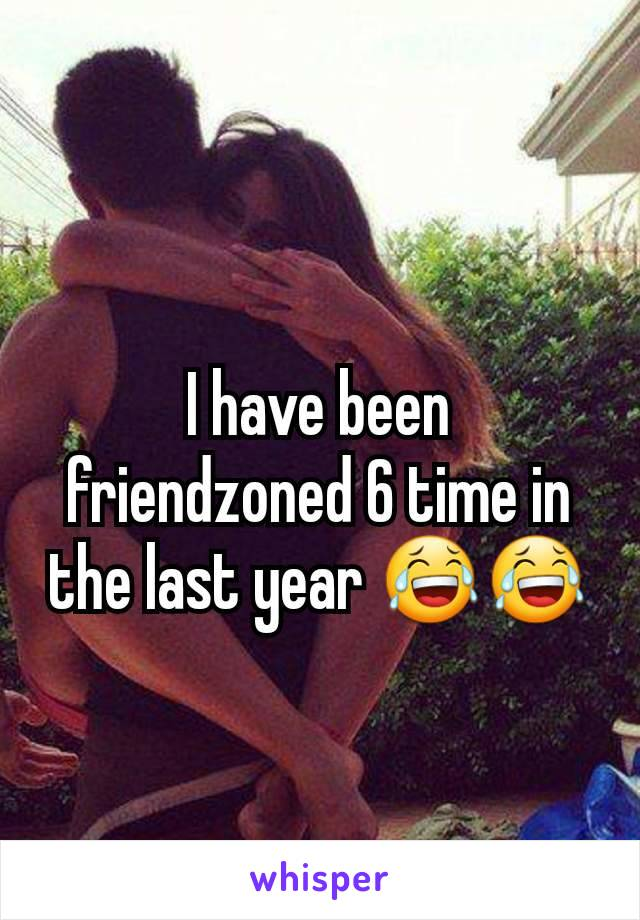 I have been friendzoned 6 time in the last year 😂😂