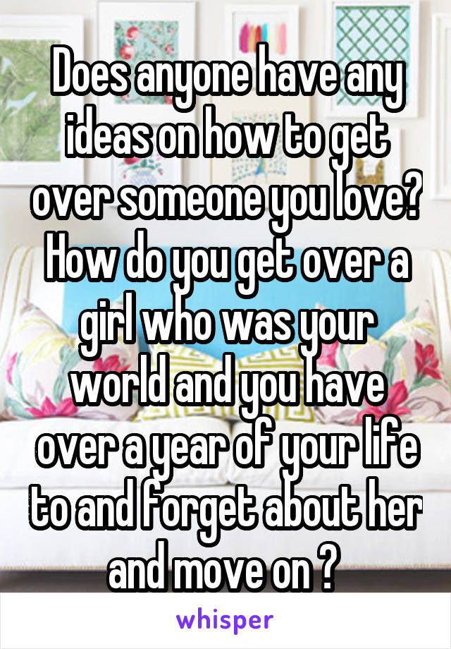 Does anyone have any ideas on how to get over someone you love? How do you get over a girl who was your world and you have over a year of your life to and forget about her and move on ?