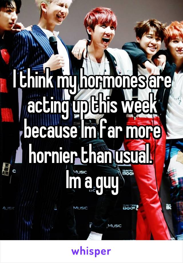 I think my hormones are acting up this week because Im far more hornier than usual.  Im a guy