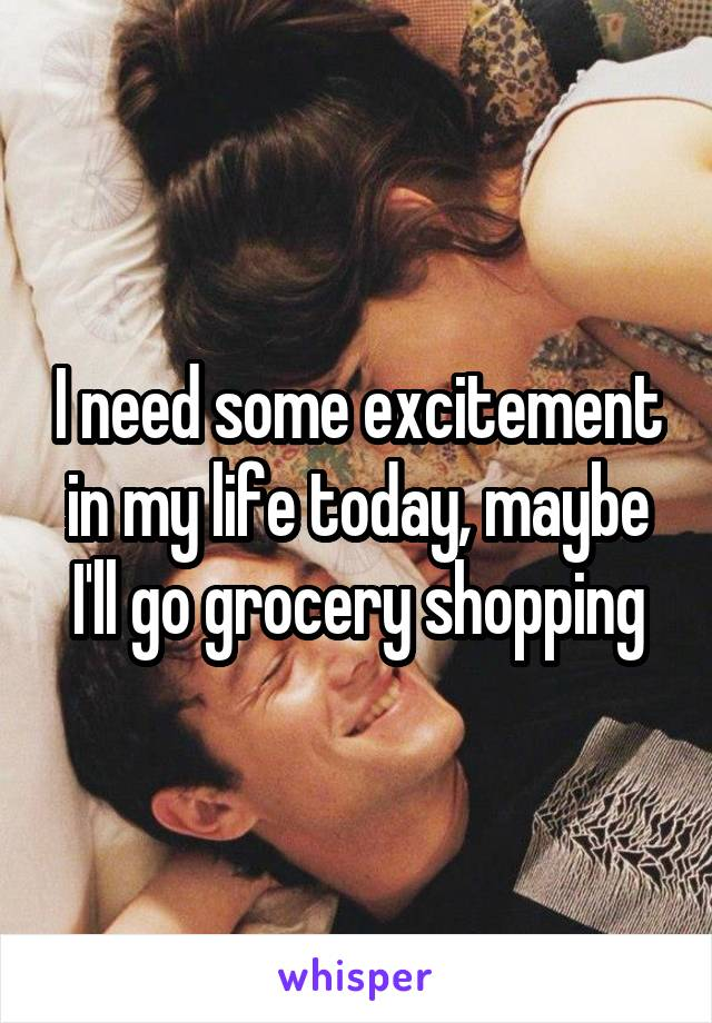 I need some excitement in my life today, maybe I'll go grocery shopping