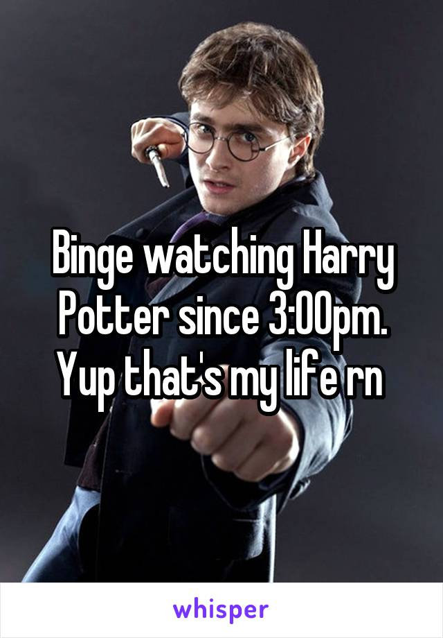 Binge watching Harry Potter since 3:00pm. Yup that's my life rn