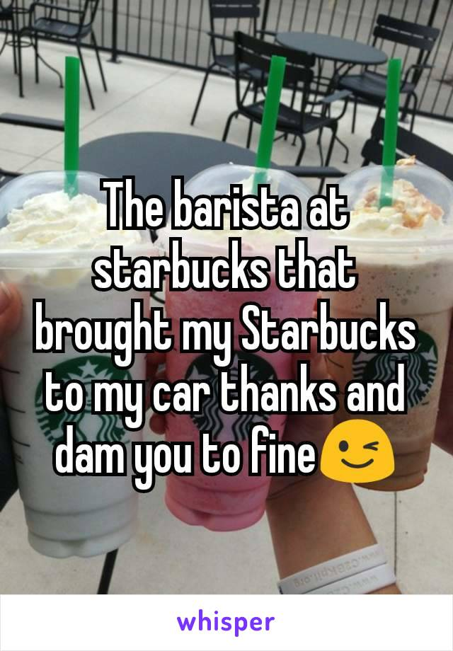 The barista at starbucks that brought my Starbucks to my car thanks and dam you to fine😉