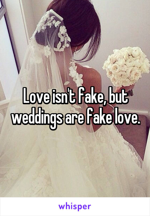 Love isn't fake, but weddings are fake love.