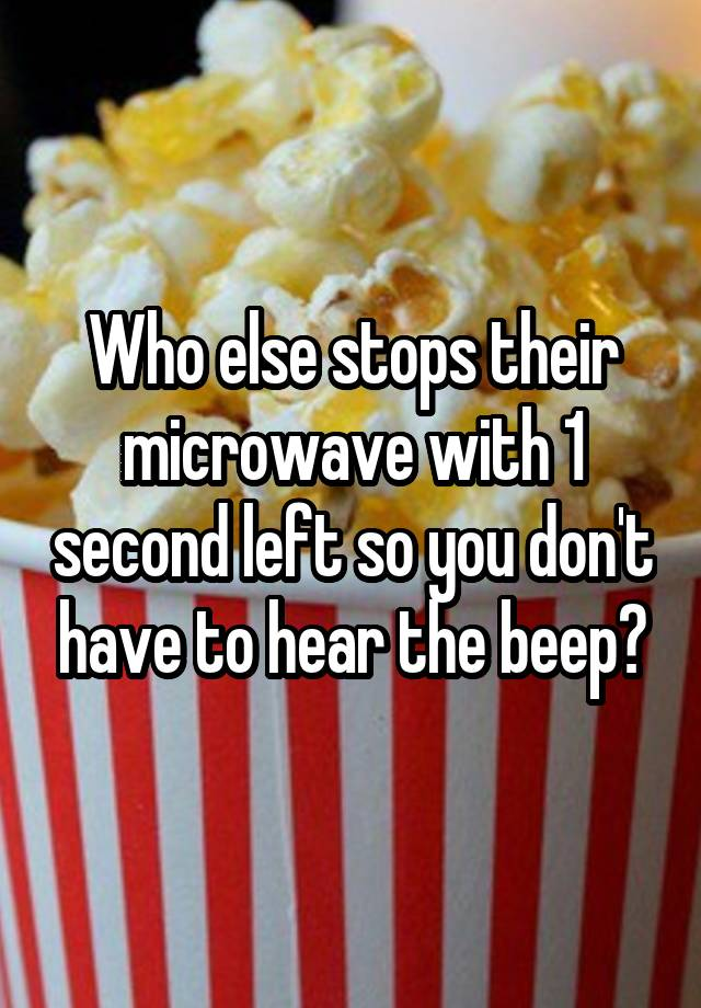 Who else stops their microwave with 1 second left so you don't have to hear the beep?