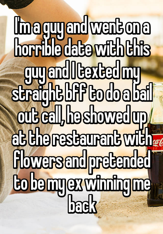 I'm a guy and went on a horrible date with this guy and I texted my straight bff to do a bail out call, he showed up at the restaurant with flowers and pretended to be my ex winning me back