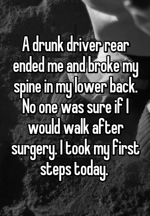 A drunk driver rear ended me and broke my spine in my lower back. No one was sure if I would walk after surgery. I took my first steps today.